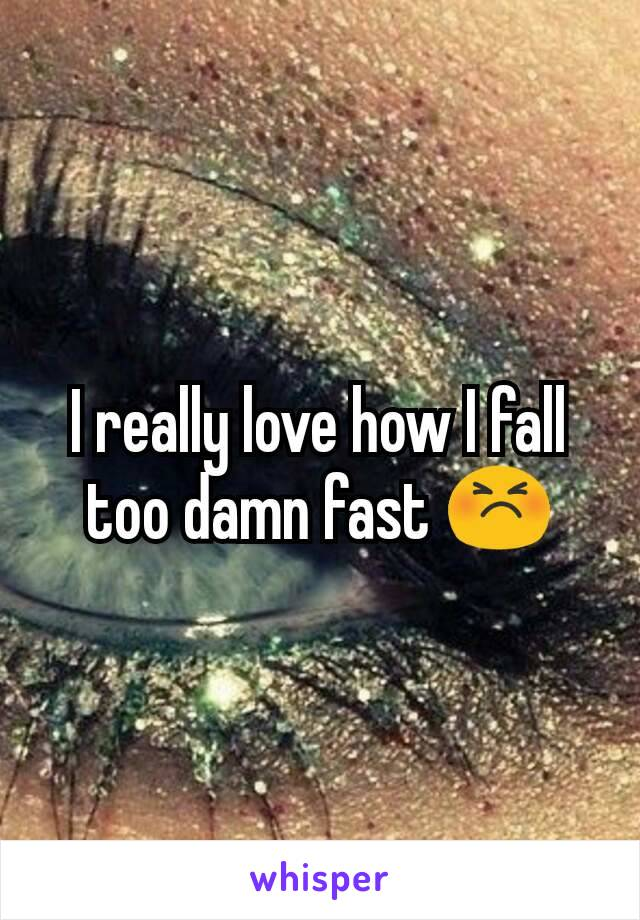 I really love how I fall too damn fast 😣