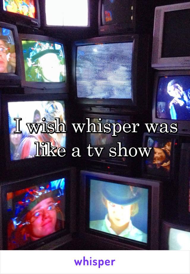 I wish whisper was like a tv show