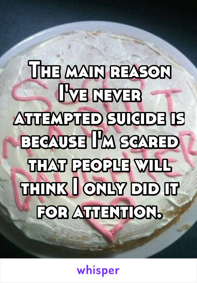 The main reason I've never attempted suicide is because I'm scared that people will think I only did it for attention.
