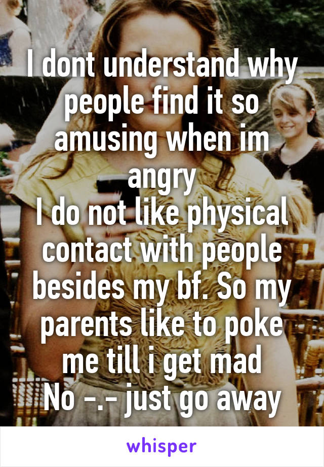I dont understand why people find it so amusing when im angry I do not like physical contact with people besides my bf. So my parents like to poke me till i get mad No -.- just go away