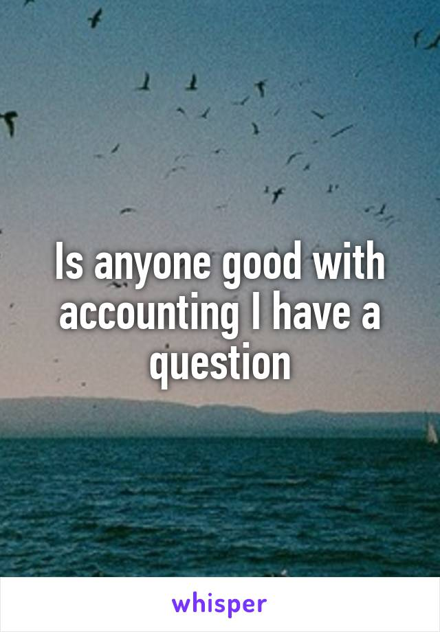 Is anyone good with accounting I have a question