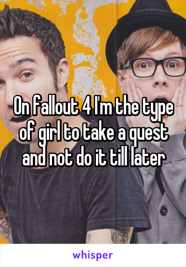 On fallout 4 I'm the type of girl to take a quest and not do it till later