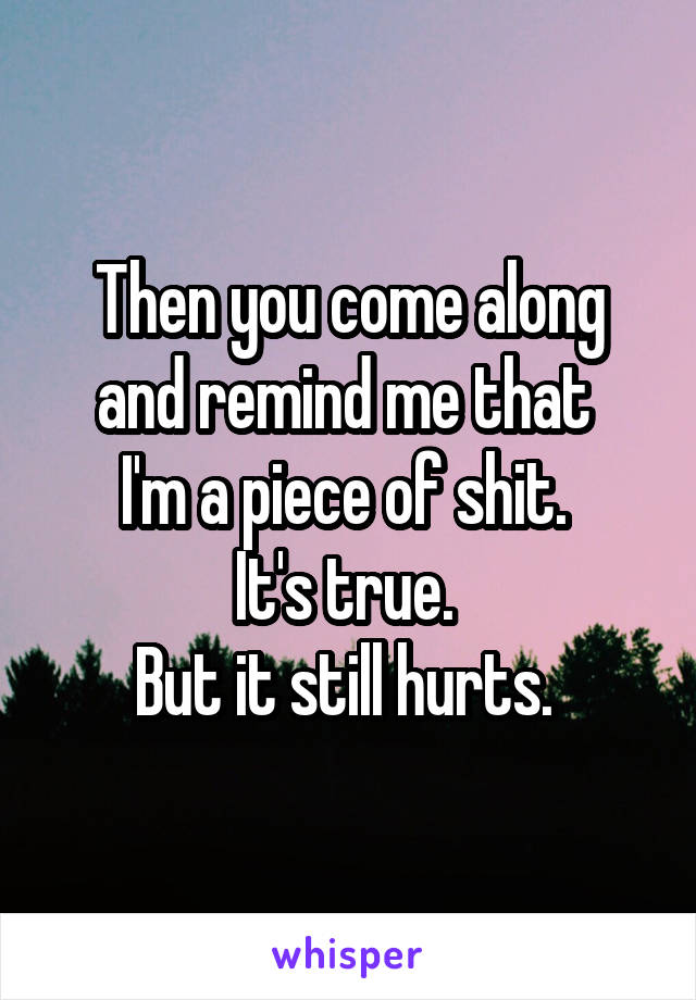Then you come along and remind me that  I'm a piece of shit.  It's true.  But it still hurts.