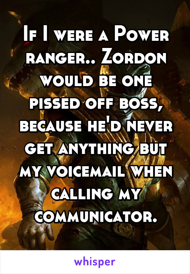If I were a Power ranger.. Zordon would be one pissed off boss, because he'd never get anything but my voicemail when calling my communicator.