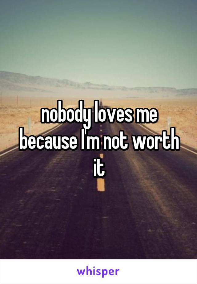 nobody loves me because I'm not worth it