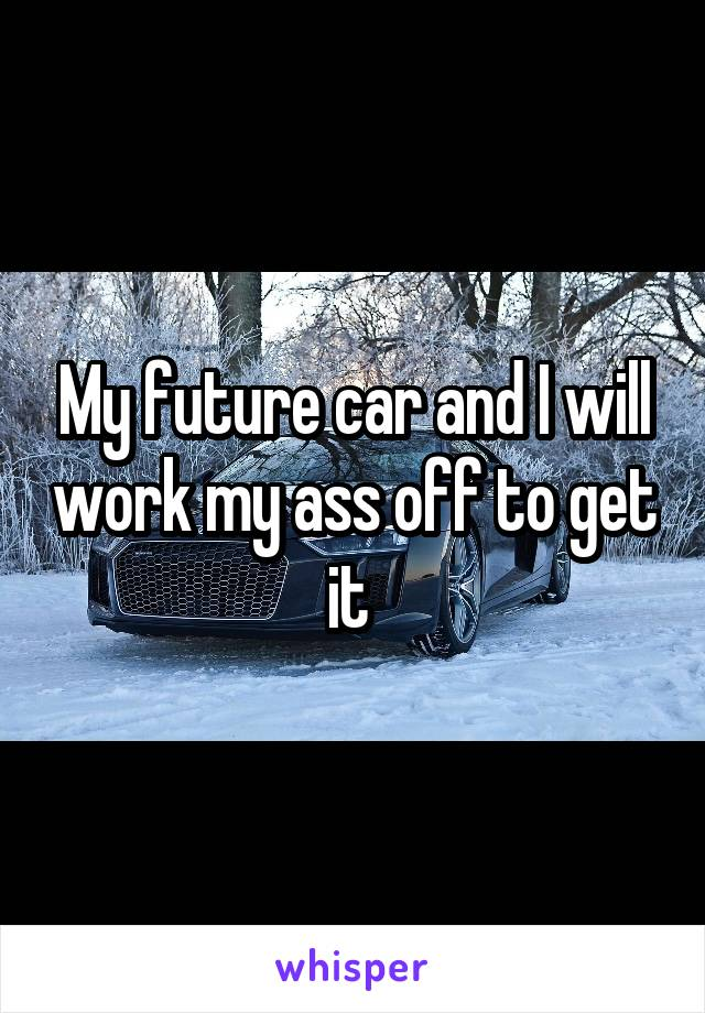 My future car and I will work my ass off to get it