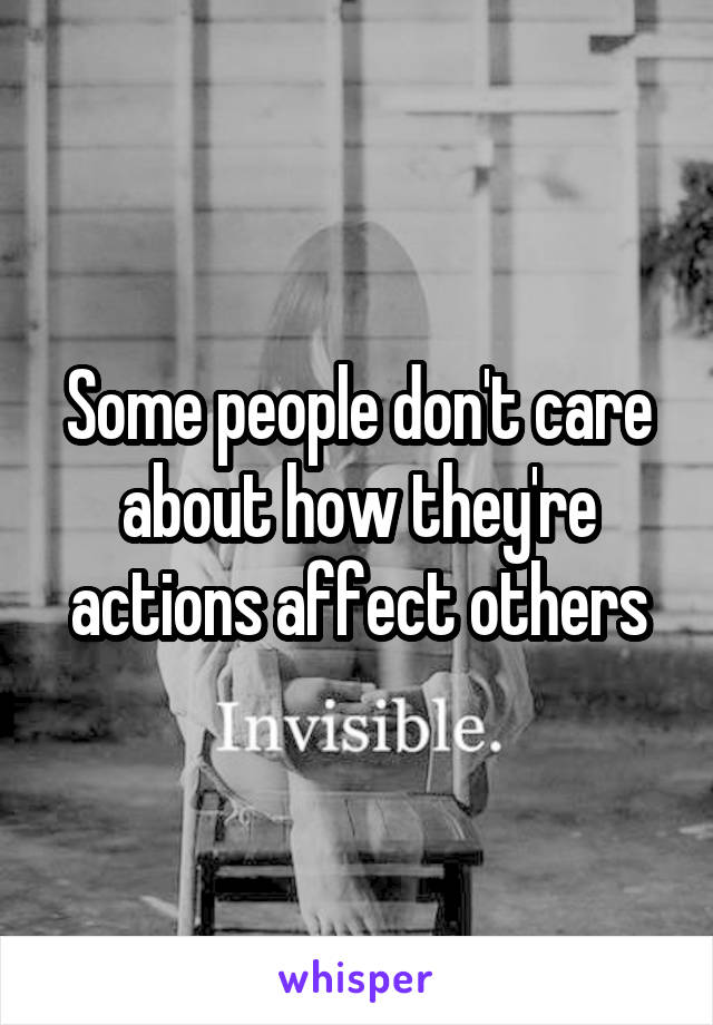 Some people don't care about how they're actions affect others