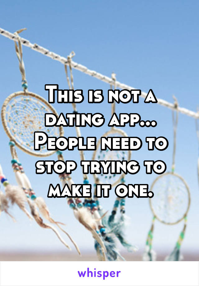 This is not a dating app... People need to stop trying to make it one.