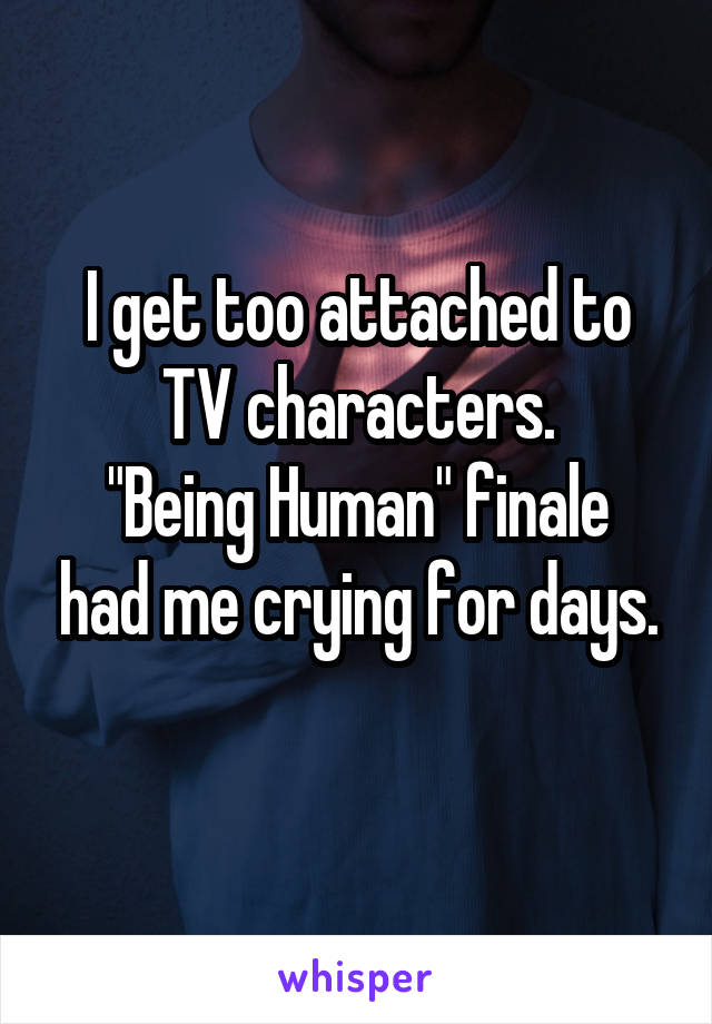 """I get too attached to TV characters. """"Being Human"""" finale had me crying for days."""
