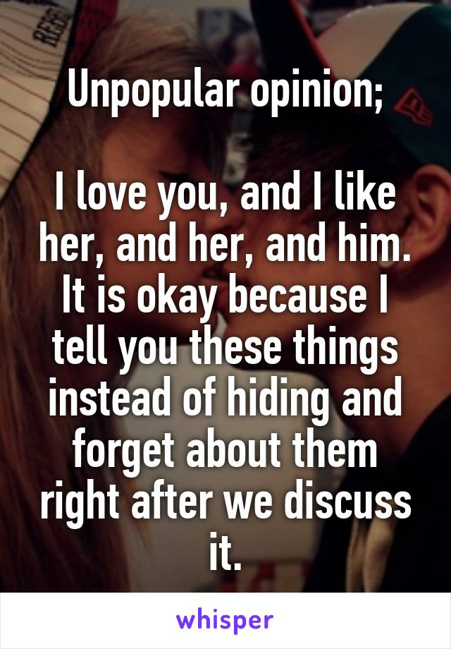 Unpopular opinion;  I love you, and I like her, and her, and him. It is okay because I tell you these things instead of hiding and forget about them right after we discuss it.