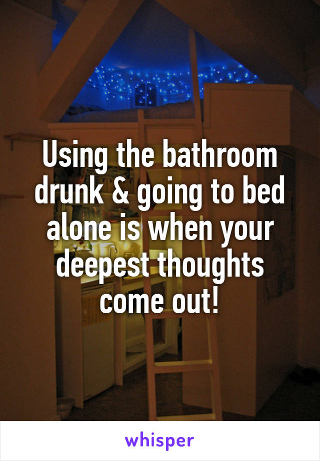 Using the bathroom drunk & going to bed alone is when your deepest thoughts come out!