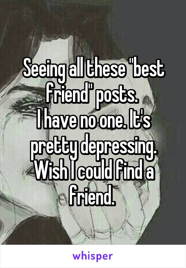 """Seeing all these """"best friend"""" posts.  I have no one. It's pretty depressing. Wish I could find a friend."""