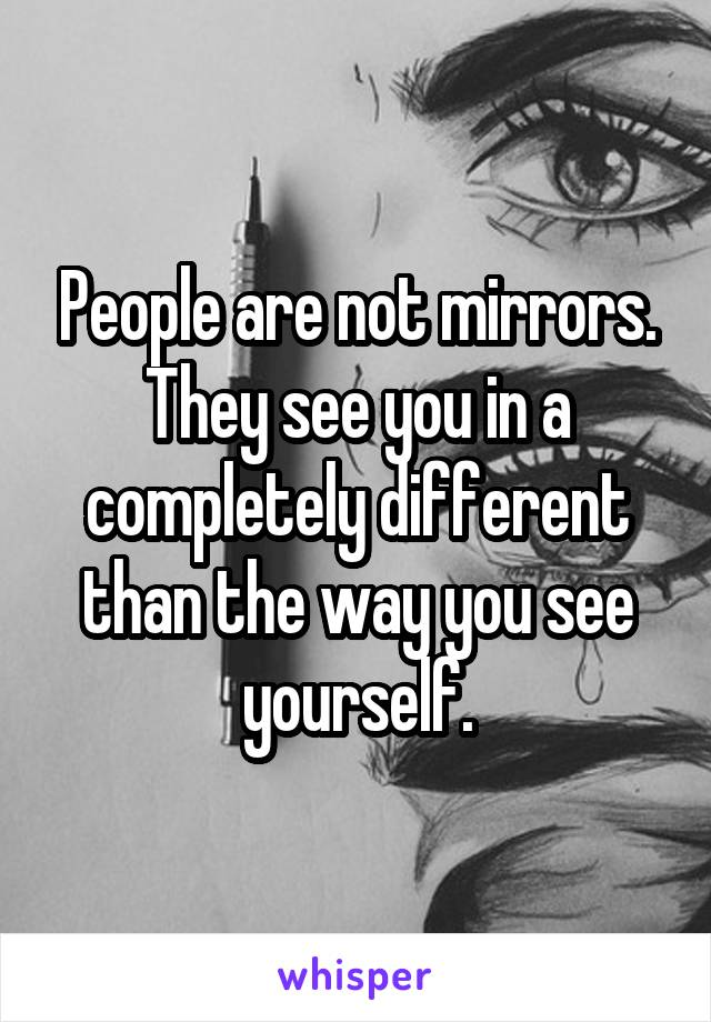 People are not mirrors. They see you in a completely different than the way you see yourself.