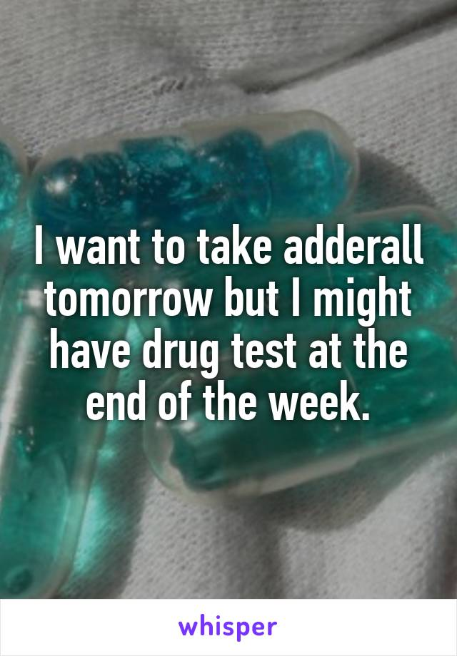 I want to take adderall tomorrow but I might have drug test at the end of the week.