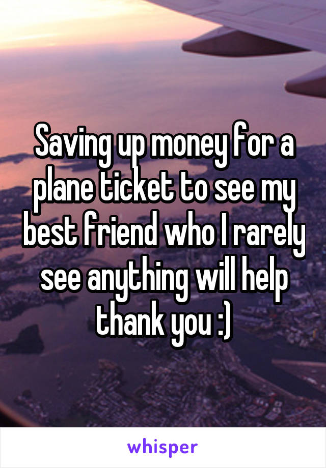 Saving up money for a plane ticket to see my best friend who I rarely see anything will help thank you :)
