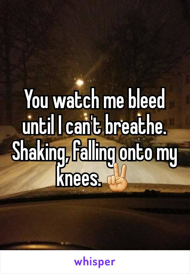 You watch me bleed until I can't breathe. Shaking, falling onto my knees.✌