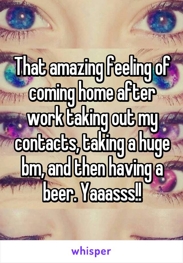 That amazing feeling of coming home after work taking out my contacts, taking a huge bm, and then having a beer. Yaaasss!!