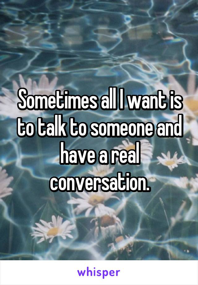 Sometimes all I want is to talk to someone and have a real conversation.