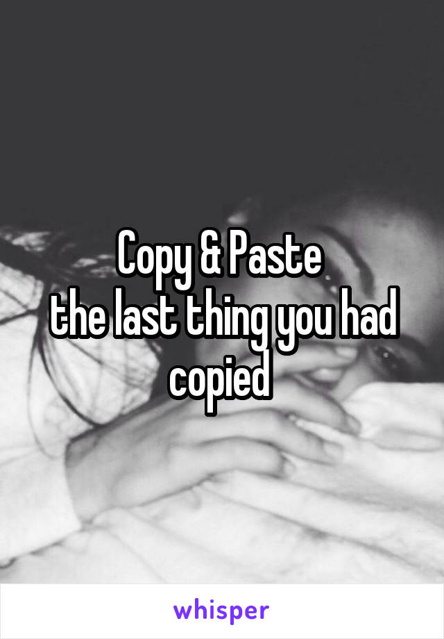 Copy & Paste  the last thing you had copied