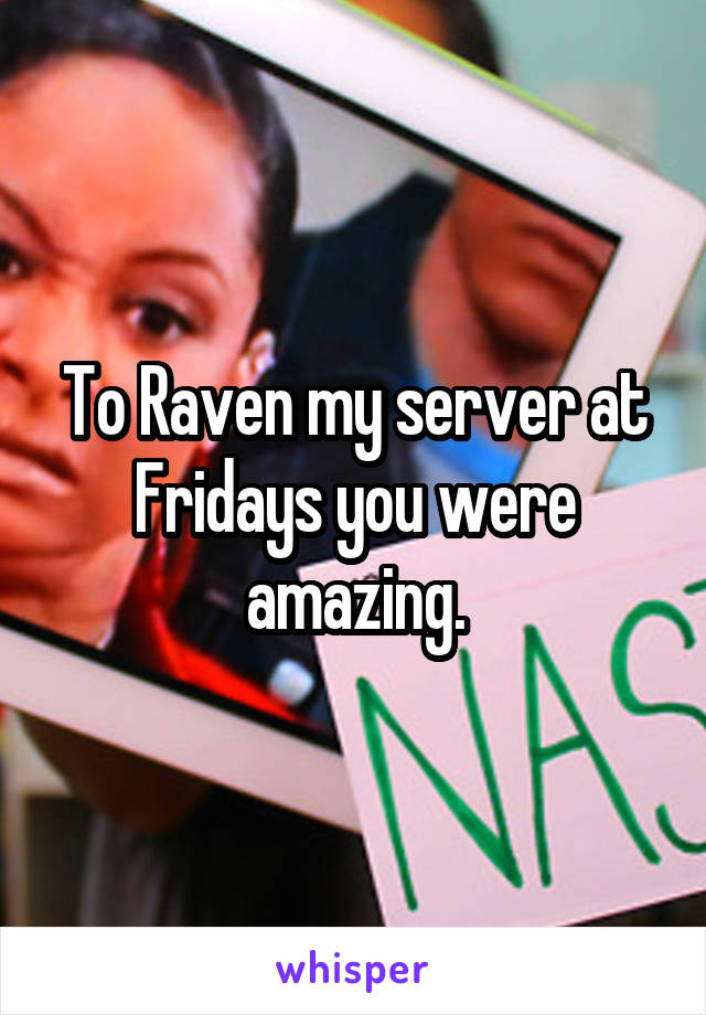 To Raven my server at Fridays you were amazing.