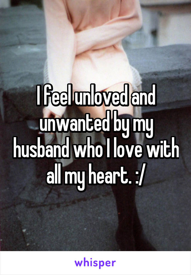 I feel unloved and unwanted by my husband who I love with all my heart. :/