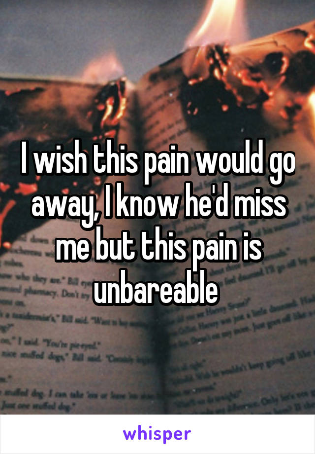 I wish this pain would go away, I know he'd miss me but this pain is unbareable