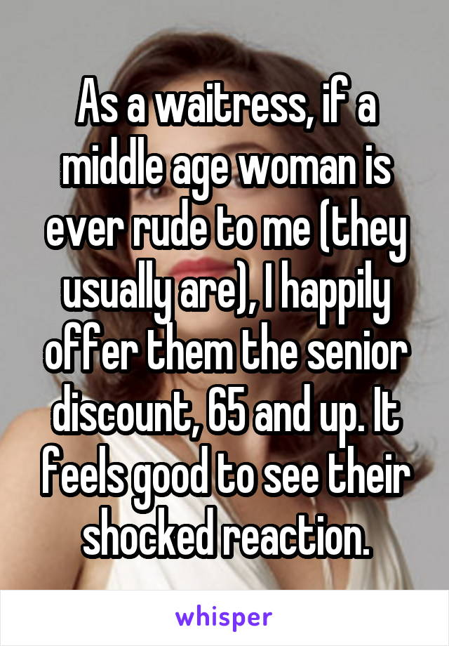 As a waitress, if a middle age woman is ever rude to me (they usually are), I happily offer them the senior discount, 65 and up. It feels good to see their shocked reaction.