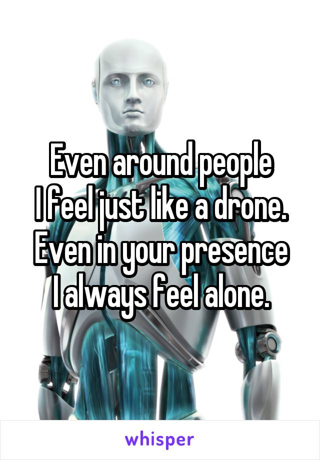 Even around people I feel just like a drone. Even in your presence I always feel alone.