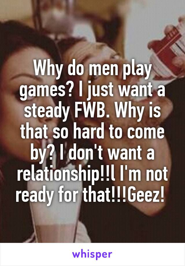 Why do men play games? I just want a steady FWB. Why is that so hard to come by? I don't want a relationship!!l I'm not ready for that!!!Geez!