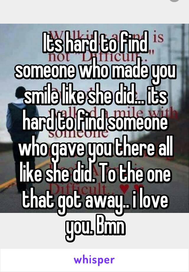 Its hard to find someone who made you smile like she did... its hard to find someone who gave you there all like she did. To the one that got away.. i love you. Bmn