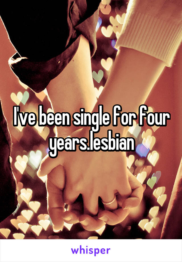 I've been single for four years.lesbian