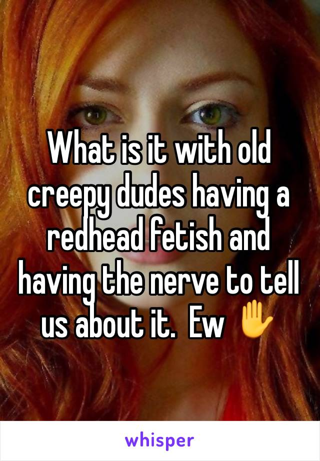 What is it with old creepy dudes having a redhead fetish and having the nerve to tell us about it.  Ew ✋