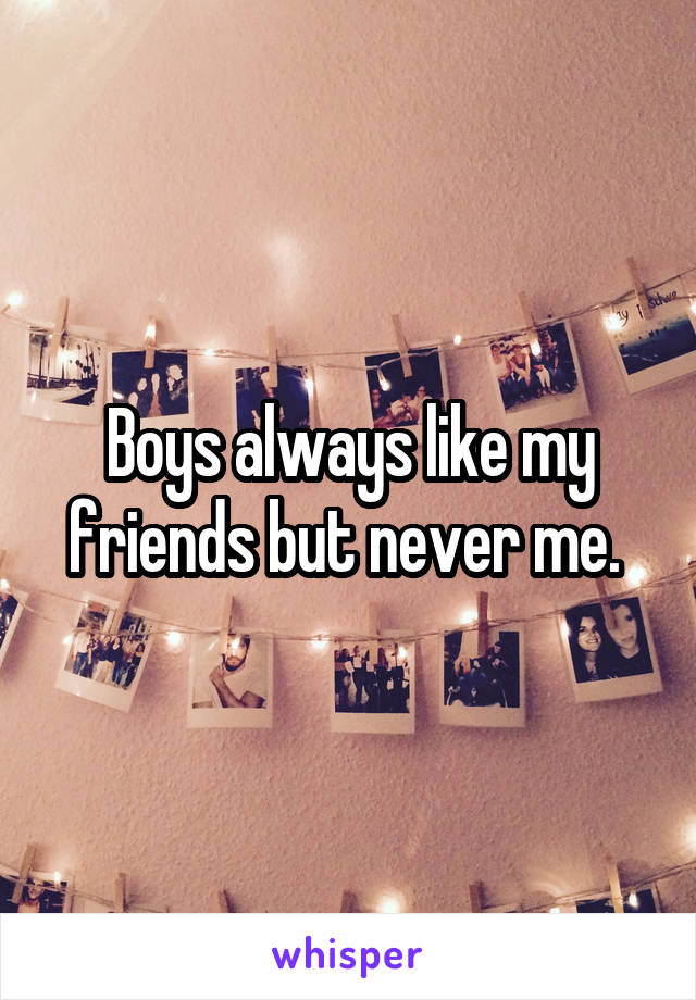 Boys always like my friends but never me.