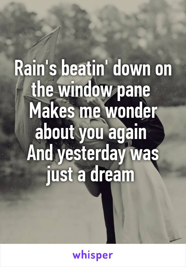 Rain's beatin' down on the window pane  Makes me wonder about you again  And yesterday was just a dream