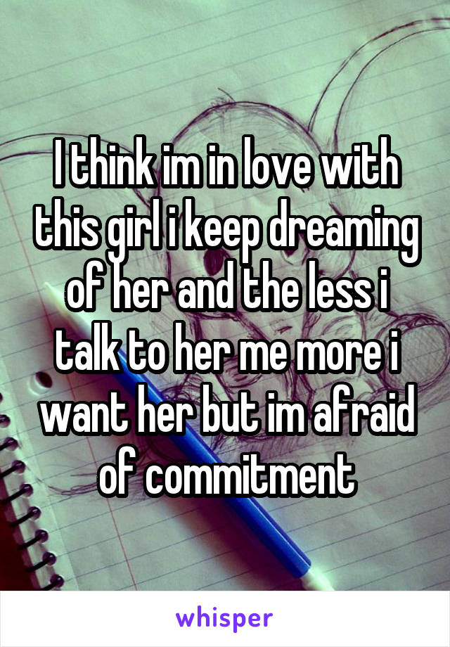 I think im in love with this girl i keep dreaming of her and the less i talk to her me more i want her but im afraid of commitment