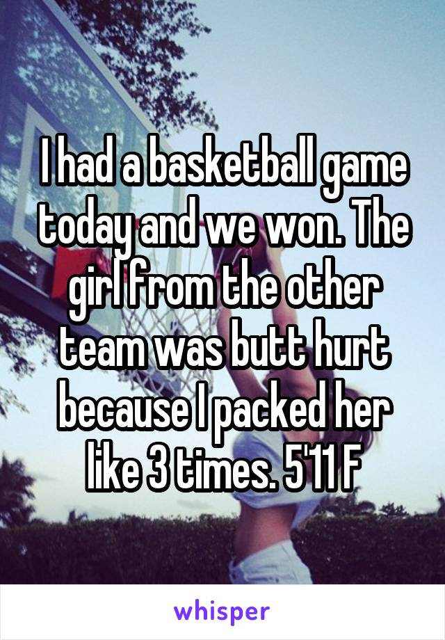 I had a basketball game today and we won. The girl from the other team was butt hurt because I packed her like 3 times. 5'11 F