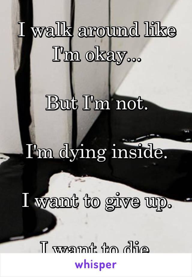 I walk around like I'm okay...  But I'm not.  I'm dying inside.  I want to give up.  I want to die.