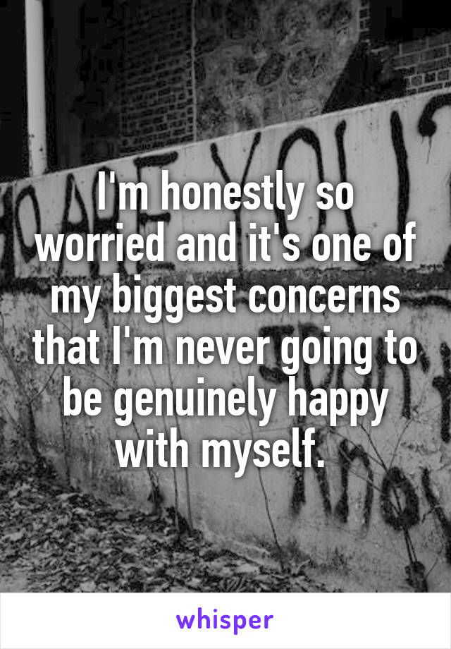 I'm honestly so worried and it's one of my biggest concerns that I'm never going to be genuinely happy with myself.