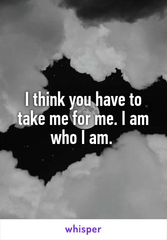 I think you have to take me for me. I am who I am.