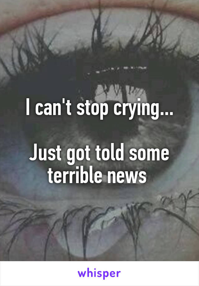 I can't stop crying...  Just got told some terrible news