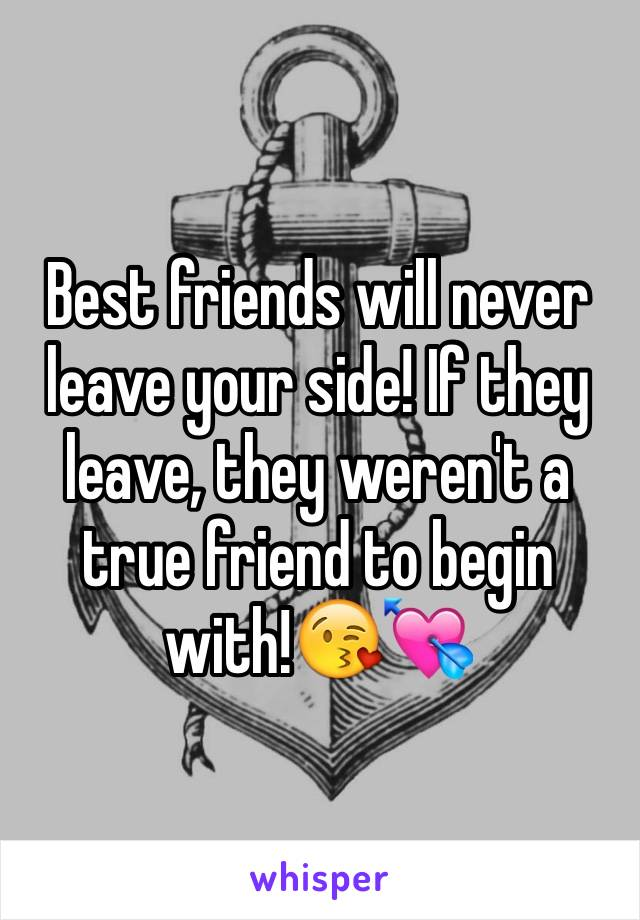 Best friends will never leave your side! If they leave, they weren't a true friend to begin with!😘💘