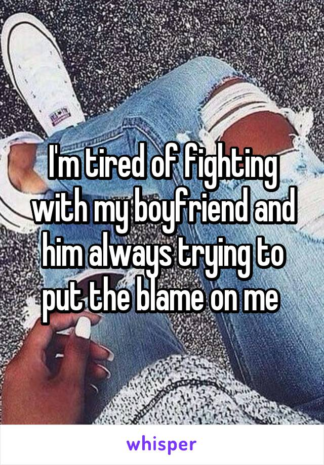I'm tired of fighting with my boyfriend and him always trying to put the blame on me