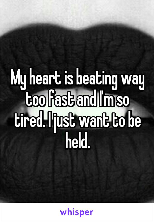 My heart is beating way too fast and I'm so tired. I just want to be held.