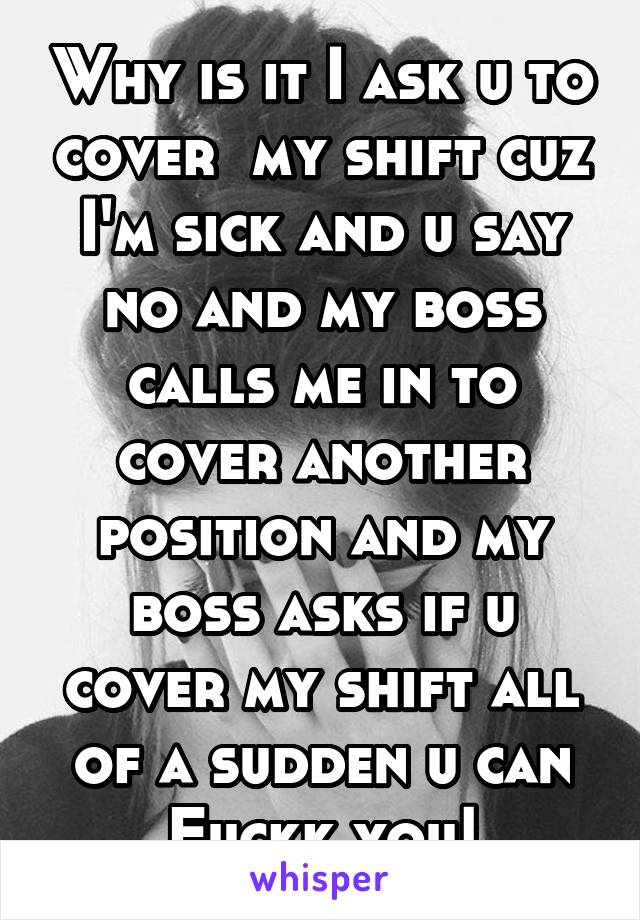 Why is it I ask u to cover  my shift cuz I'm sick and u say no and my boss calls me in to cover another position and my boss asks if u cover my shift all of a sudden u can Fuckk you!