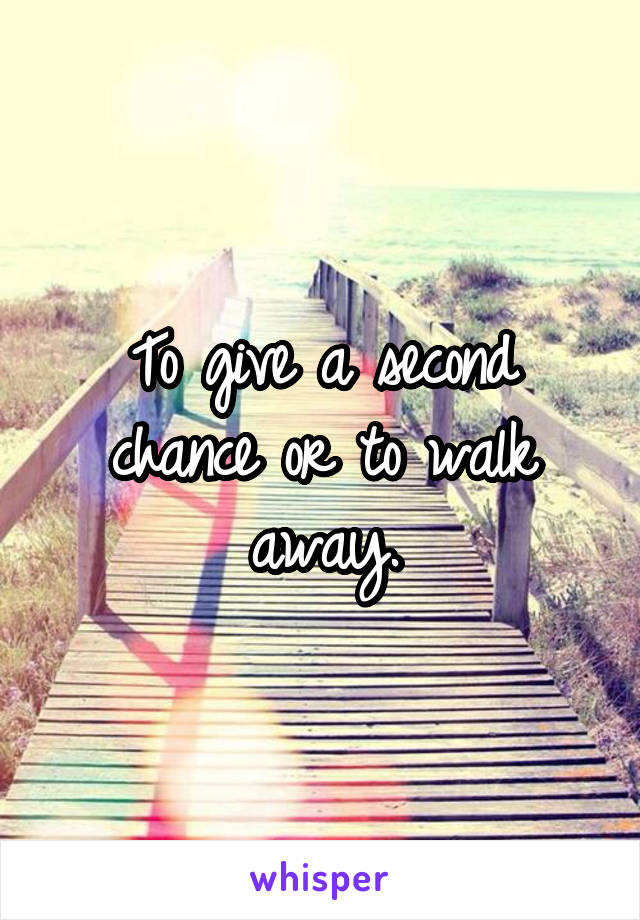 To give a second chance or to walk away.
