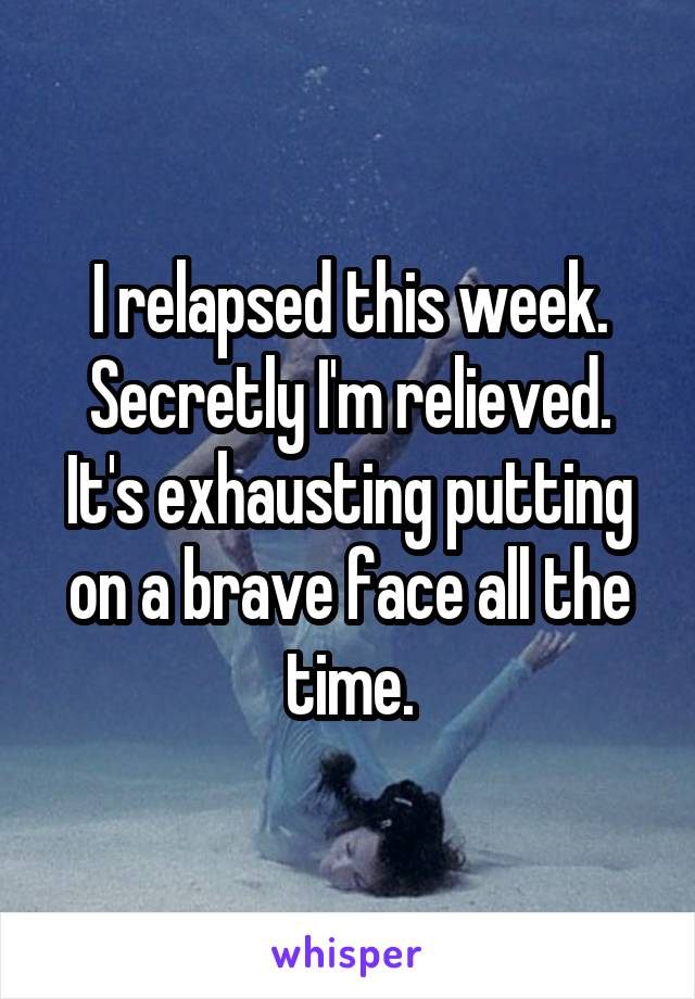 I relapsed this week. Secretly I'm relieved. It's exhausting putting on a brave face all the time.