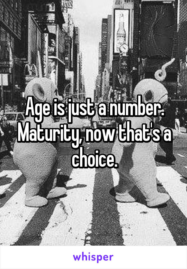 Age is just a number. Maturity, now that's a choice.