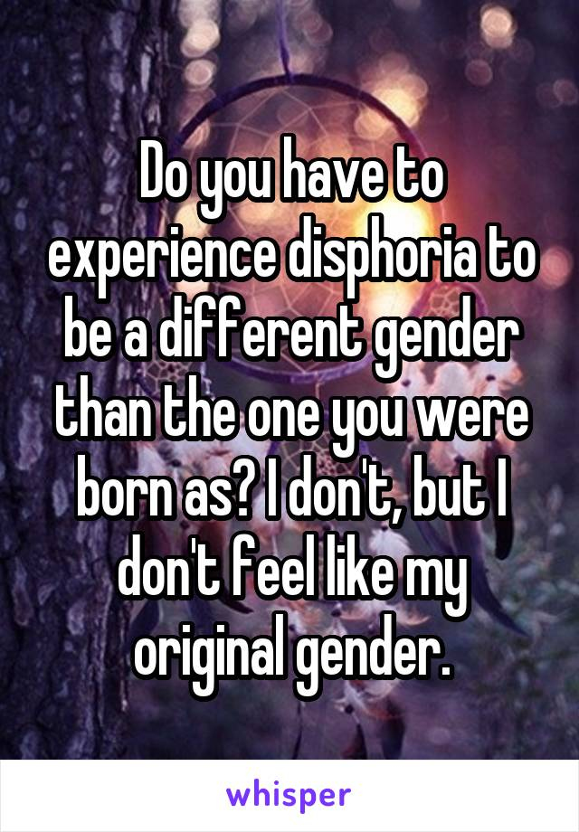Do you have to experience disphoria to be a different gender than the one you were born as? I don't, but I don't feel like my original gender.