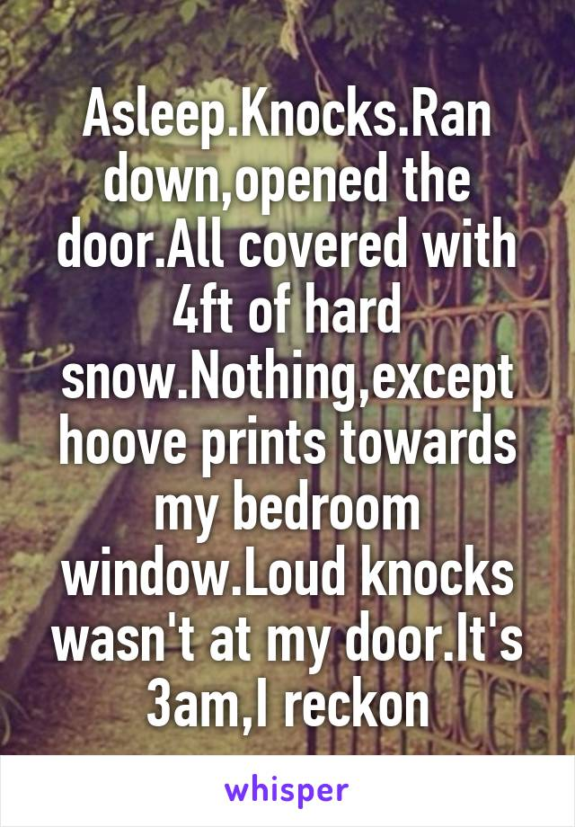 Asleep.Knocks.Ran down,opened the door.All covered with 4ft of hard snow.Nothing,except hoove prints towards my bedroom window.Loud knocks wasn't at my door.It's 3am,I reckon