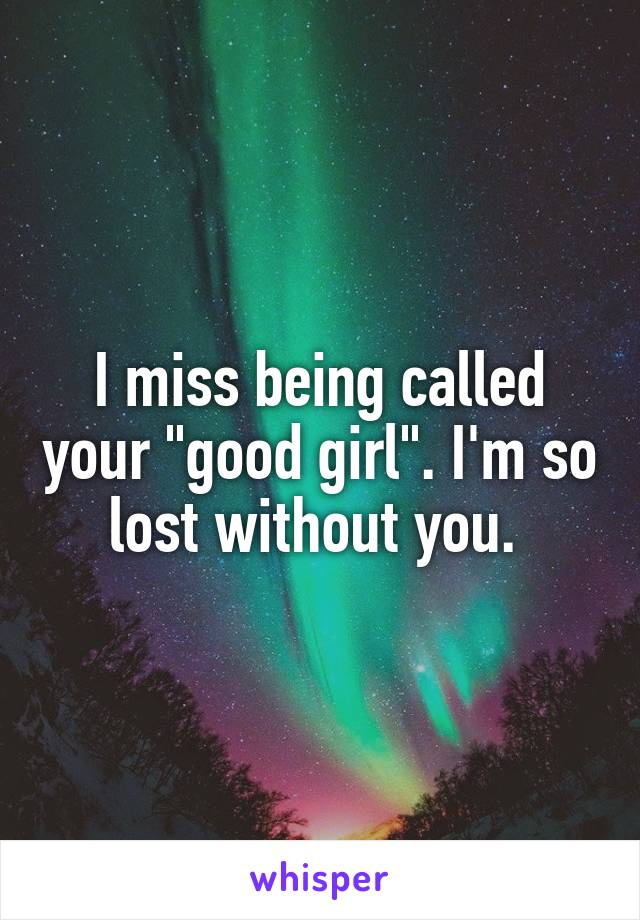 """I miss being called your """"good girl"""". I'm so lost without you."""